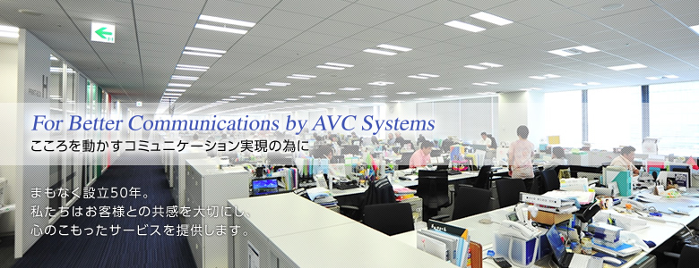 For Better Communications by AVC Systemsこころを動かすコミュニケーション実現の為に